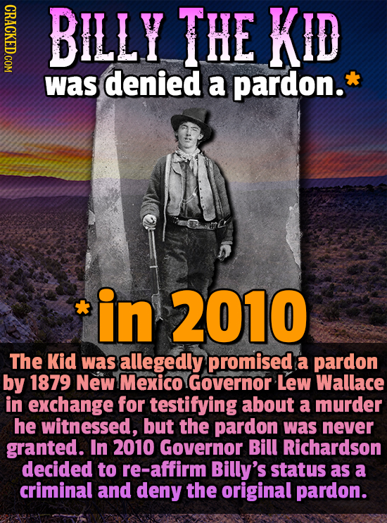 CRACKED.COM BILLY THE KID was denied a pardon. in 2010 The Kid was allegedly promised a pardon by 1879 New Mexico Governor Lew Wallace in exchange for