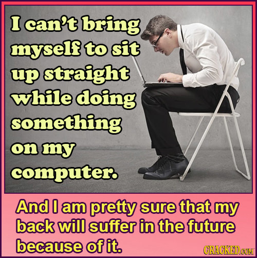 I can't bring myself to sit up straight while doing something on my computer And 0 am pretty sure that my back will suffer in the future because of it