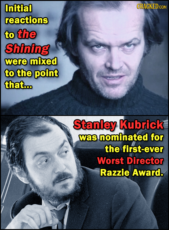 Initial CRACKEDcO reactions to the Shining were mixed to the point that... Stanley Kubrick was nominated for the first-ever Worst Director Razzie Awar