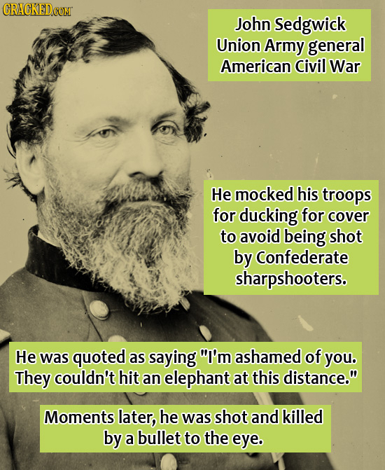 CRACKEDCOMT John Sedgwick Union Army general American Civil War He mocked his troops for ducking for cover to avoid being shot by Confederate sharpsho