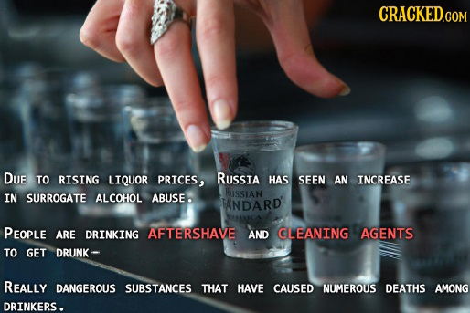CRACKED.COM DUE TO RISING LIQUOR PRICES, RUssia HAS SEEN AN INCREASE RUSSIAN IN SURROGATE ALCOHOL ABUSE . TANDARD PEOPLE ARE DRINKING AFTERSHAVE AND C