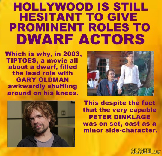 HOLLYWOOD IS STILL HESITANT TO GIVE PROMINENT ROLES TO DWARF ACTORS Which is why, in 2003, TIPTOES, a movie all about a dwarf, filled the lead role wi
