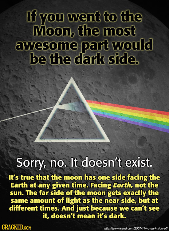 If you went to the Moon, the most awesome part would be the dark side. Sorry, no. It doesn't exist. It's true that the moon has one side facing the Ea