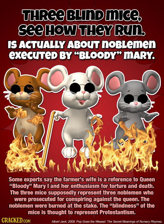 THREE BLIND mice, see HOW THEY Run. IS ACTUALLY ABOUT noBLemen executed BY BLOODY MARY. Some experts say the farmer's wife is a reference to Queen