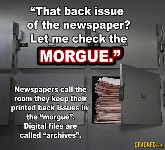 That back issue of the newspaper? Let me check the 02 03 MORGUE. Newspapers call the room they keep their printed back issues in the morgue. Digit