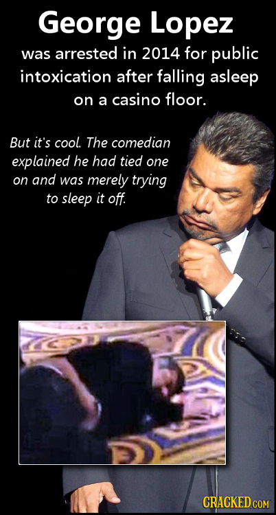George Lopez was arrested in 2014 for public intoxication after falling asleep on a casino floor. But it's cool. The comedian explained he had tied on