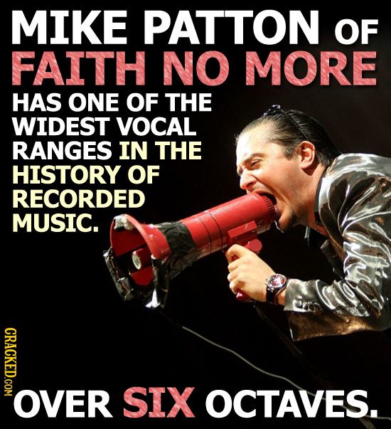 MIKE PATTON OF FAITH NO MORE HAS ONE OF THE WIDEST VOCAL RANGES IN THE HISTORY OF RECORDED MUSIC. CRACKED.COM ER SIX OCTAVES.