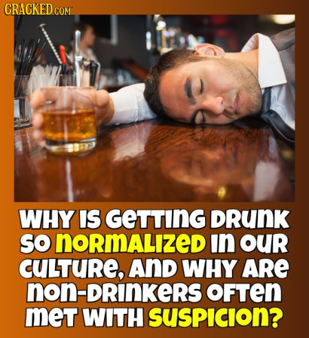 CRACKED COM WHY IS GETTING DRUNK SO normalizeD in OUr CULTURE, AND WHY ARE non-DRinkeRs OFTEN meT WITH SUSPICION?