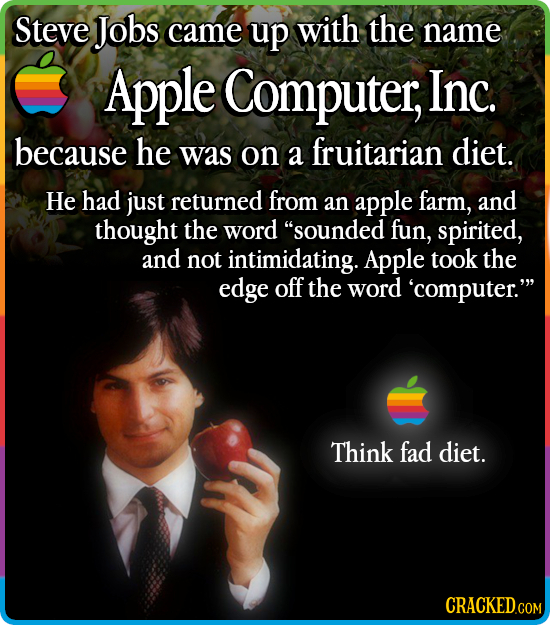 Steve Jobs came up with the name Apple Computer, Inc. because he was on diet. a fruitarian He had just returned from an apple farm, and thought the wo