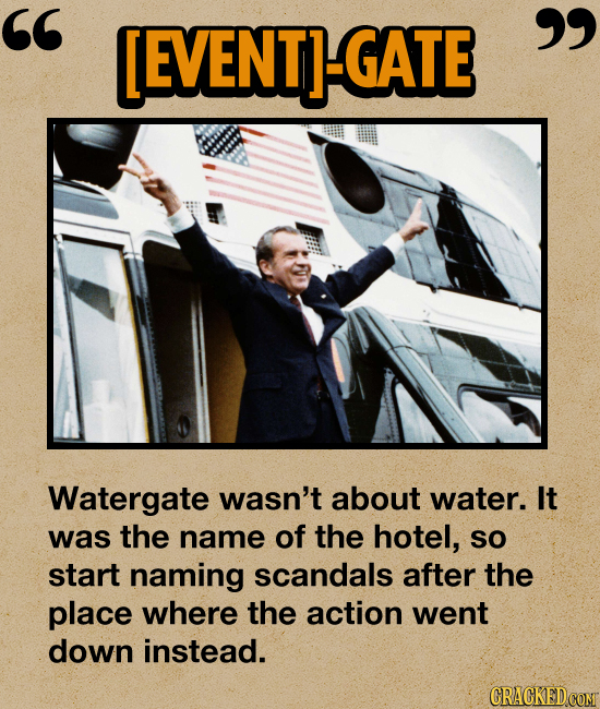 [EVENTI-GATE  Watergate wasn't about water. It was the name of the hotel, SO start naming scandals after the place where the action went down inste