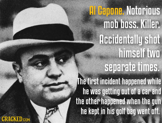 AI Capone. Notorious mob boss. Killer. Accidentally shot himself two separate times. The first incident happened while he was getting out of a car and