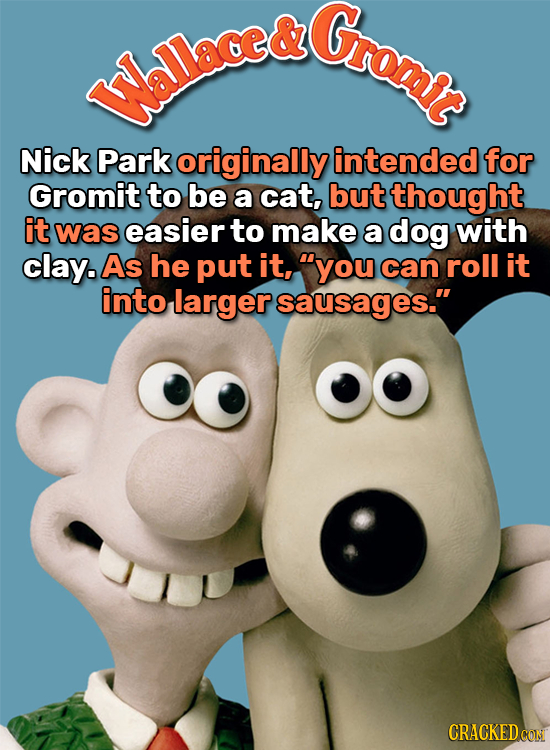 & Gromit hllace& Nick Park originally intended for Gromit to be a cat, but thought it was easier to make a dog with clay. As he put it, you can roll