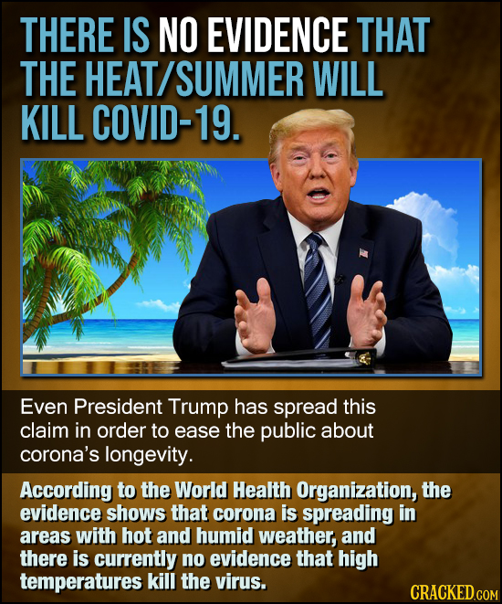THERE IS NO EVIDENCE THAT THE HEAT SUMMER WILL KILL COVID-19. Even President Trump has spread this claim in order to ease the public about corona's lo