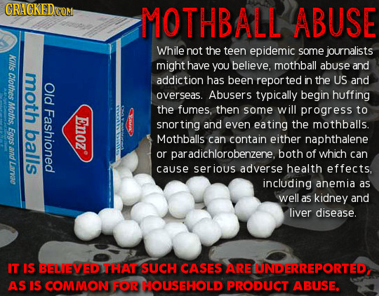 CRACKED COM MOTHBALL ABUSE While not the teen epidemic some journalists Kills might have you believe, mothball abuse and Clothes moth addiction has be