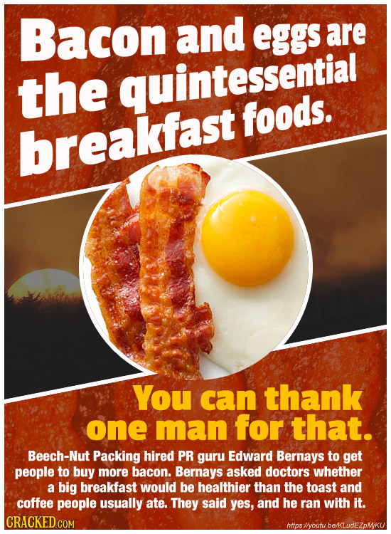 Bacon and eggs are the quintessential foods. breakfast YoU can thank one man for that. Beech-Nut Packing hired PR guru Edward Bernays to get people to