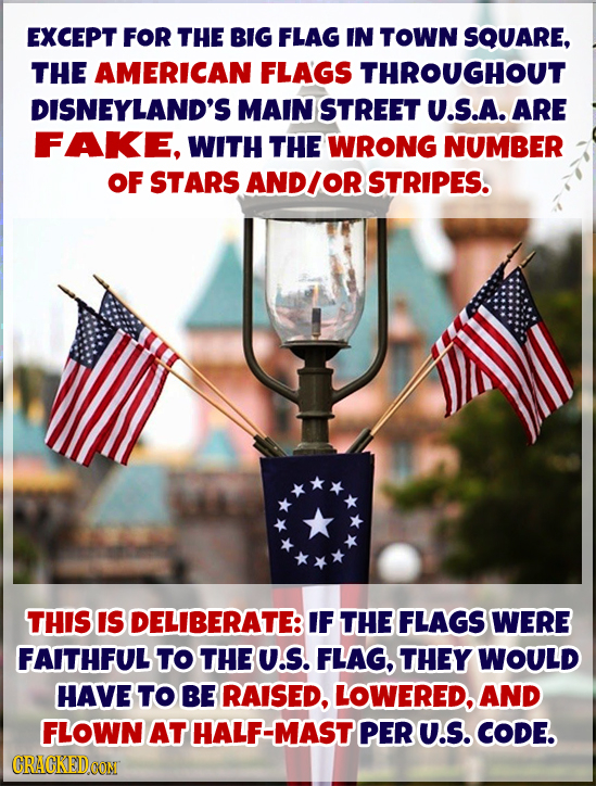 EXCEPT FOR THE BIG FLAG IN TOWN SQUARE, THE AMERICAN FLAGS THROUGHOUT DISNEYLAND'S MAIN STREET U.S.A. ARE FAKE, WITH THE WRONG NUMBER OF STARS AND/O S