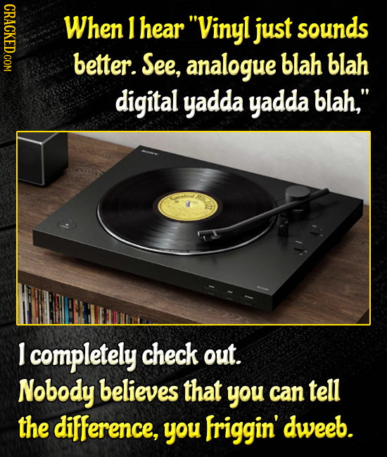 When I hear Vinyl just sounds better. See, analogue blah blah digital yadda yadda blah, Nh tenr I completely check out. Nobody believes that you can