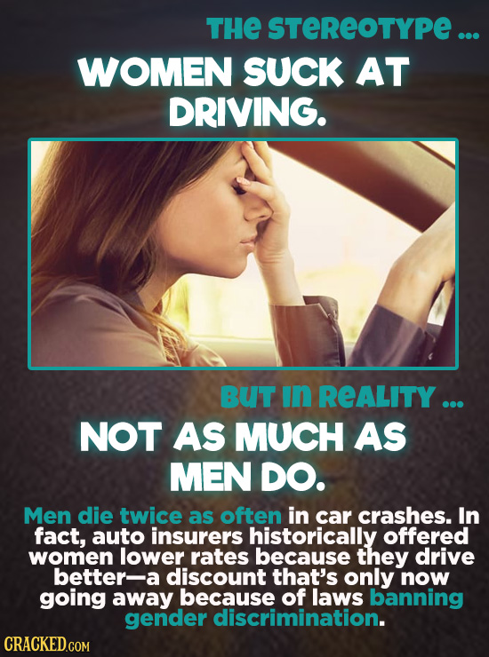 THE STEREOTYPE... WOMEN SUCK AT DRIVING. BUT In REALITY ... NOT AS MUCH AS MEN DO. Men die twice as often in car crashes. In fact, auto insurers histo