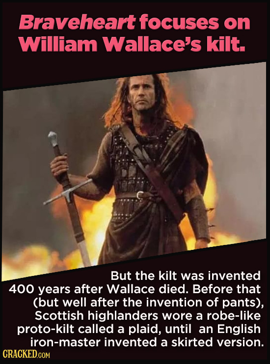 21 Details That Movies And TV Shows Got Exactly Wrong - But the kilt was invented  400 years after Wallace died.  Before that (but well after the inve