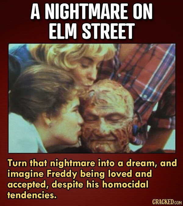 A NIGHTMARE ON ELM STREET Turn that nightmare into a dream, and imagine Freddy being loved and accepted, despite his homocidal tendencies.