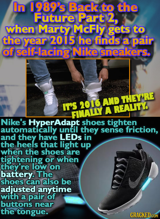 In 1989's Back to the Future Part 2, when Marty McFly gets to the year 2015 he finds a pair of self-lacing Nike sneakers. 2016 AND THEY'RE IT'S A REAL