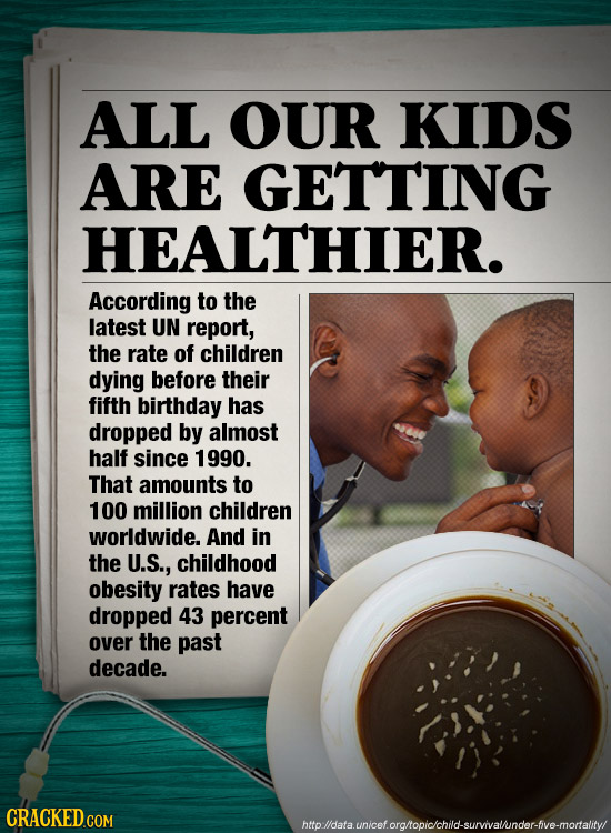 ALL OUR KIDS ARE GETTING HEALTHIER. According to the latest UN report, the rate of children dying before their fifth birthday has dropped by almost ha