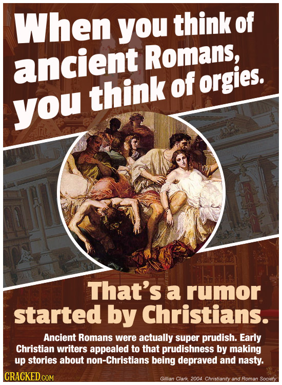 When you think of ancient Romans, think of orgies. you That's a rumor started by Christians. Ancient Romans were actually super prudish. Early Christi