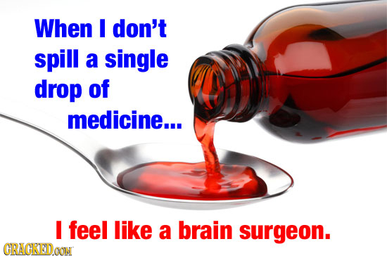 When I don't spill a single drop of medicine... I feel like a brain surgeon. CRACKED