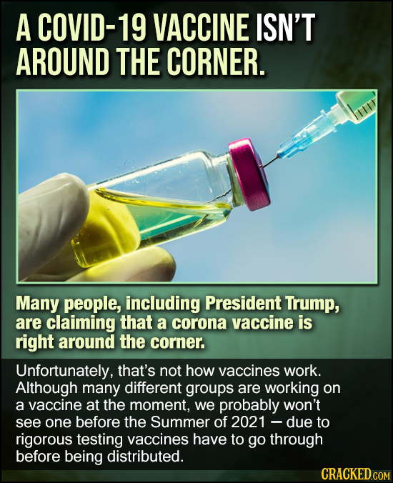 A COVID-19 VACCINE ISN'T AROUND THE CORNER. Many people, including President Trump, are claiming that a corona vaccine is right around the corner. Unf