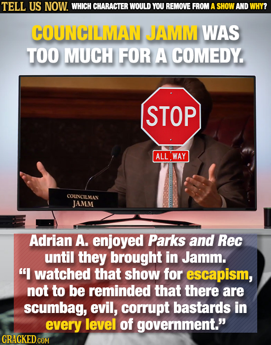 TELL US NOW. WHICH CHARACTER WOULD YOU REMOVE FROM A SHOW AND WHY? COUNCILMAN JAMM WAS TOO MUCH FOR A COMEDY. STOP P ALLWAY COUNCILMAN JAMM Adrian A.
