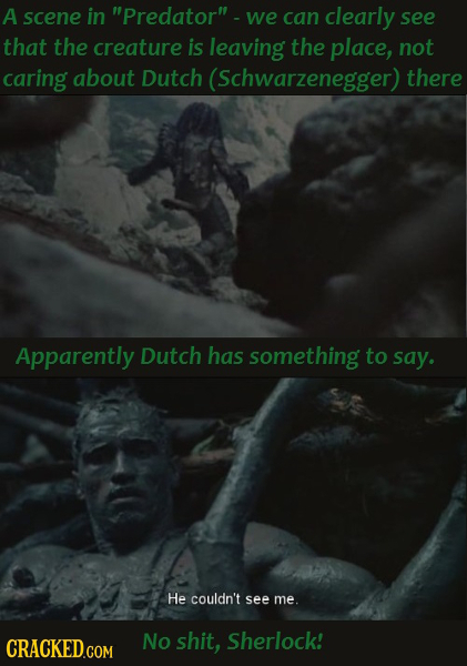 A scene in Predator -we can clearly see that the creature is leaving the place, not caring about Dutch (Schwarzenegger) there Apparently Dutch has s