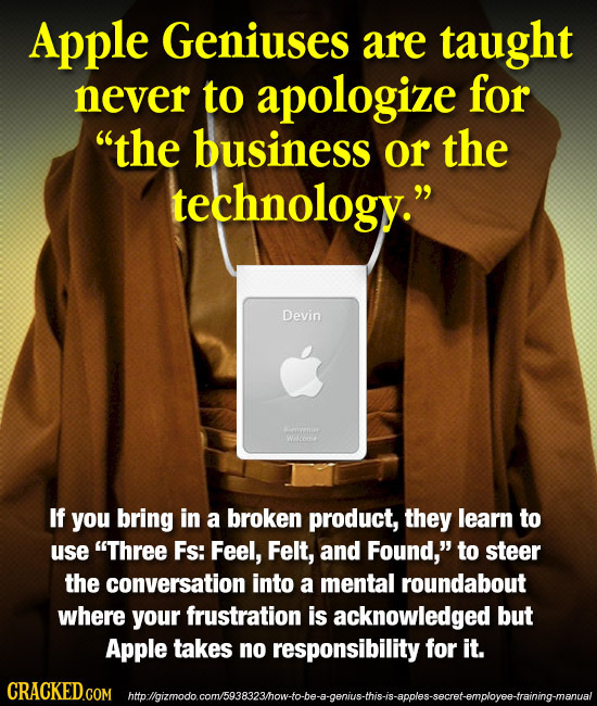 Apple Geniuses are taught never to apologize for the business or the technology. Devin If you bring in a broken product, they learn to use Three Fs