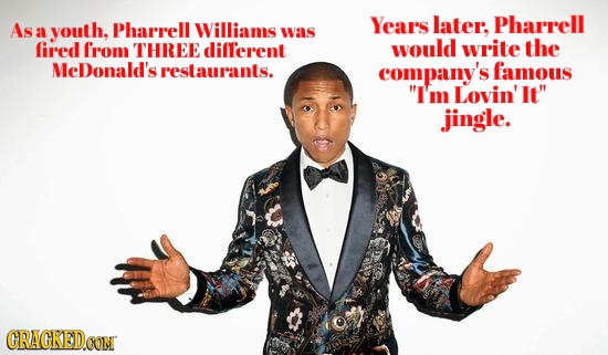 As youth, Pharrell Years later, Pharrell a Williams was fired from THREE different would write the MeDonald's restaurants. company's famous I'm Lovin