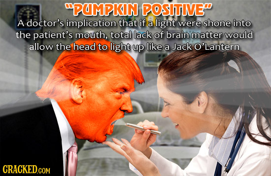 PUMPKIN POSITIVE A doctor's implication that if a light were shone into the patient's mouth, total lack of brain matter would allow the head to ligh