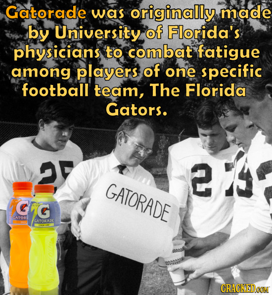 Gatorade was originally made by University of Florida's physicians to combat fatigue among players of one specific football team, The Florida Gators.