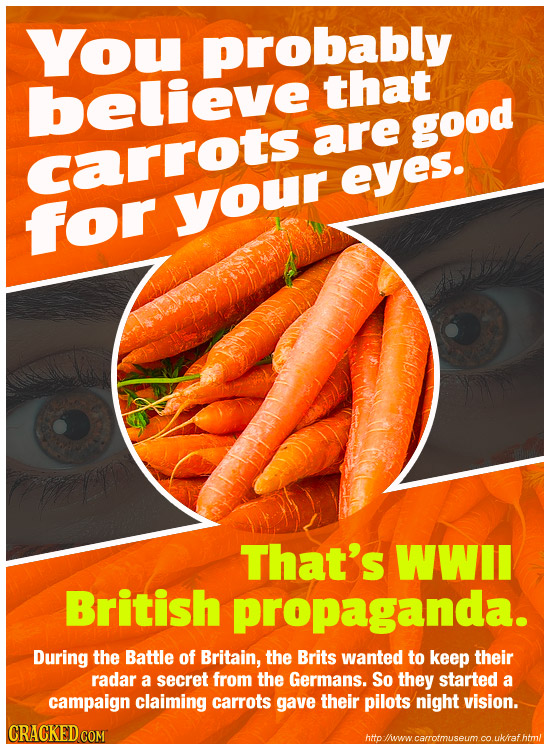 You probably believe that are good carrots eyes. for your That's WWII British propaganda. During the Battle of Britain, the Brits wanted to keep their