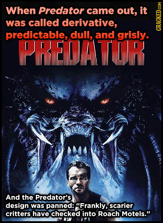 When Predator came out, it was called derivative, predictable, dull, and grisly. CRAG PREDATOR And the Predator's design was panned: Frankly, scarier