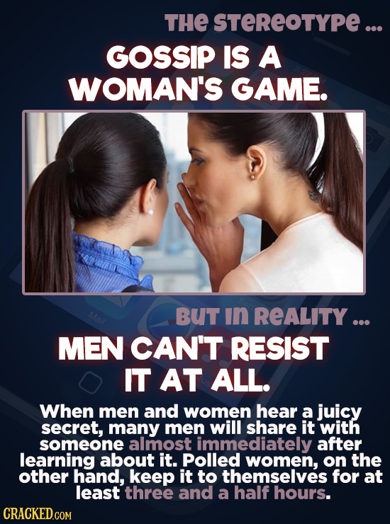 THE STEREOTYPE ... GOSSIP IS A WOMAN'S GAME. Mail BUT In REALITY ... MEN CAN'T RESIST IT AT ALL. When men and women hear a juicy secret, many men will