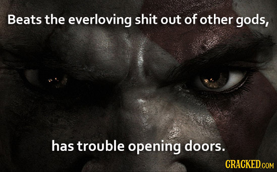 Beats the everloving shit out of other gods, has trouble opening doors.