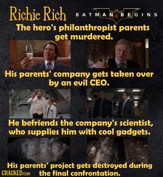 Richie Rich BATMAN B EGINS The hero's philanthropist parents get murdered. His parents' company gets taken over by an evil CEO. He befriends the compa