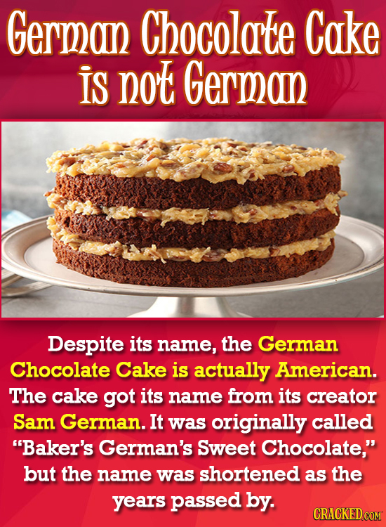 German Chocolate Cake IS not German Despite its name, the German Chocolate Cake is actually American. The cake got its name from its creator Sam Germa