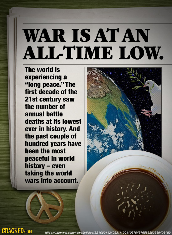 WAR IS AT AN ALL-TIME LOW. The world is experiencing a long peace. The first decade of the 21st century saw the number of annual battle deaths at it