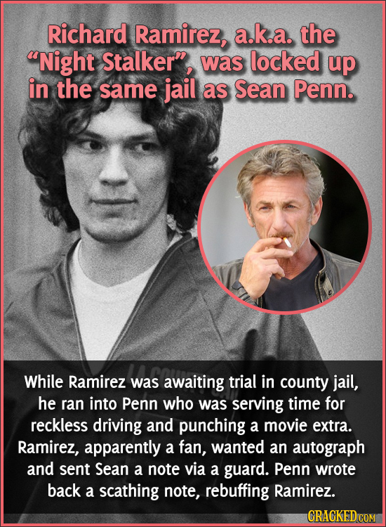 Richard Ramirez, a.k.a. the Night Stalker, was locked up in the same jail as Sean Penn. While Ramirez was awaiting trial in county jail, he ran into