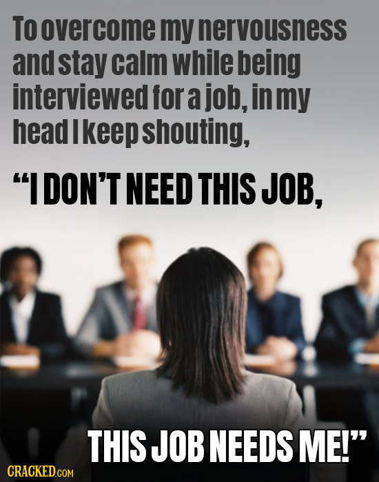 To overcome my nervousness and stay calm while being interviewed for a job, in my head I keep shouting, IDON'T NEED THIS JOB, THIS JOB NEEDS ME!
