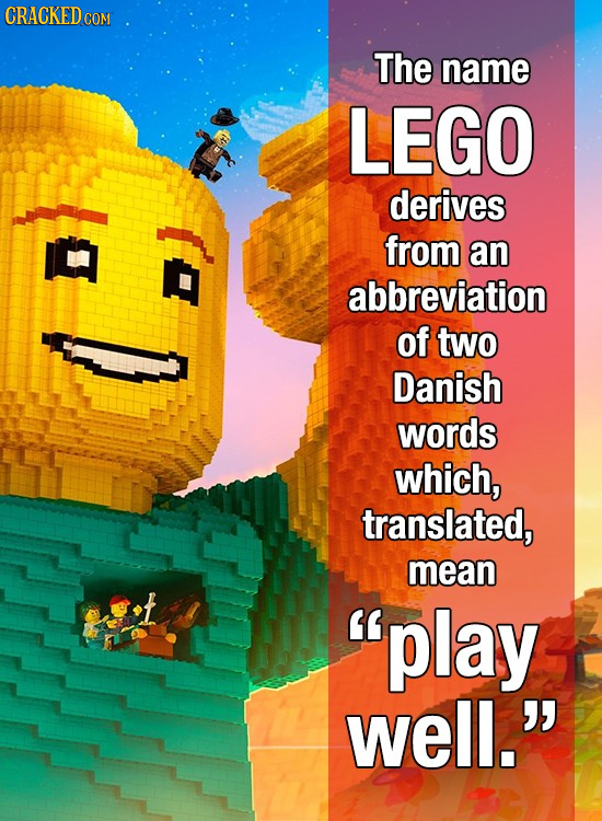 CRACKED C CON The name LEGO derives from an abbreviation of two Danish words which, translated, mean play well.
