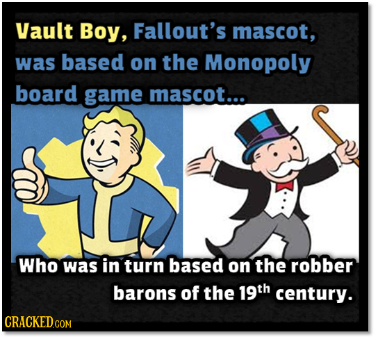 Vault Boy, Fallout's mascot, was based on the Monopoly board game mascot... Who was in turn based on the robber barons of the 19th century. CRACKED CO