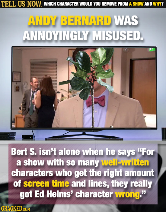 TELL US NOW. WHICH CHARACTER WOULD YOU REMOVE FROM A SHOW AND WHY? ANDY BERNARD WAS ANNOYINGLY MISUSED. Bert S. isn't alone when he says For a show w