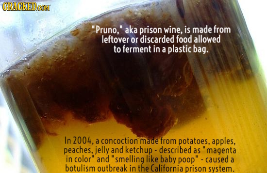 CRACKEDO Pruno, aka prison wine, is made from leftover or discarded food allowed to ferment in a plastic bag. In 2004, a concoction made from potato