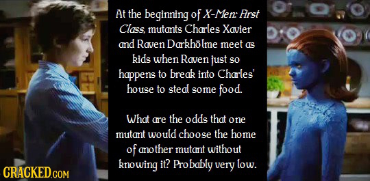 At the beginning of X-Men: First Class. mutants Charles Xavier and Raven Darkholme meet as kids when Raven just SO happens to break into Charles' hous
