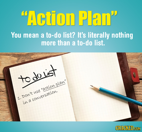 Action Plan You mean a to-do list? It's literally nothing more than a to-do list. todoust to do plan* action use Don't 1. conversation. in a